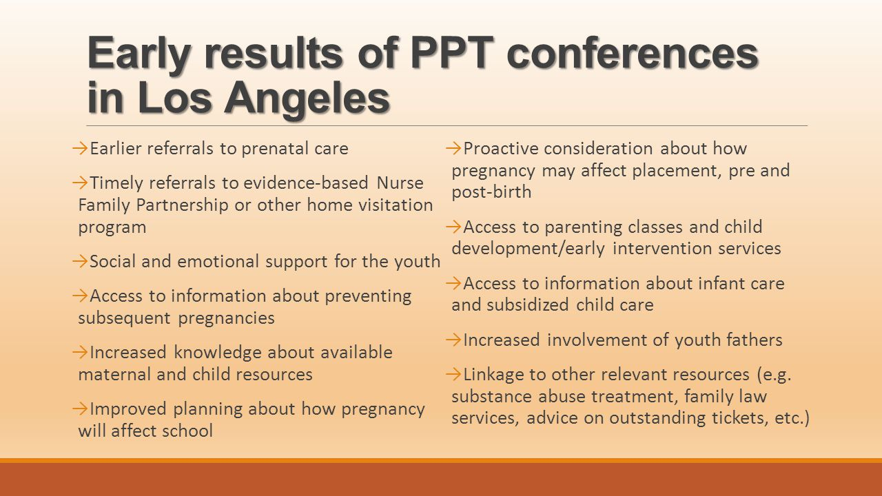 Early results of PPT conferences in Los Angeles →Earlier referrals to prenatal care →Timely referrals to evidence-based Nurse Family Partnership or other home visitation program →Social and emotional support for the youth →Access to information about preventing subsequent pregnancies →Increased knowledge about available maternal and child resources →Improved planning about how pregnancy will affect school →Proactive consideration about how pregnancy may affect placement, pre and post-birth →Access to parenting classes and child development/early intervention services →Access to information about infant care and subsidized child care →Increased involvement of youth fathers →Linkage to other relevant resources (e.g.