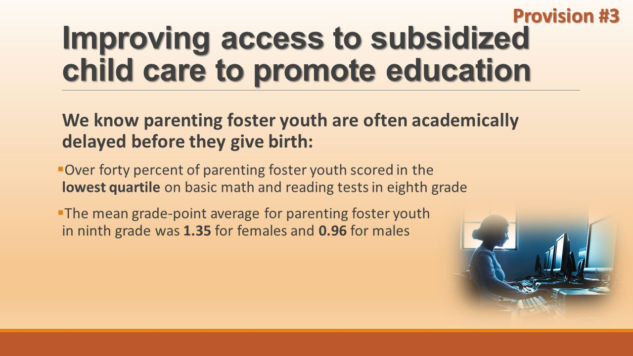 Improving access to subsidized child care to promote education We know parenting foster youth are often academically delayed before they give birth:  Over forty percent of parenting foster youth scored in the lowest quartile on basic math and reading tests in eighth grade  The mean grade-point average for parenting foster youth in ninth grade was 1.35 for females and 0.96 for males Provision #3