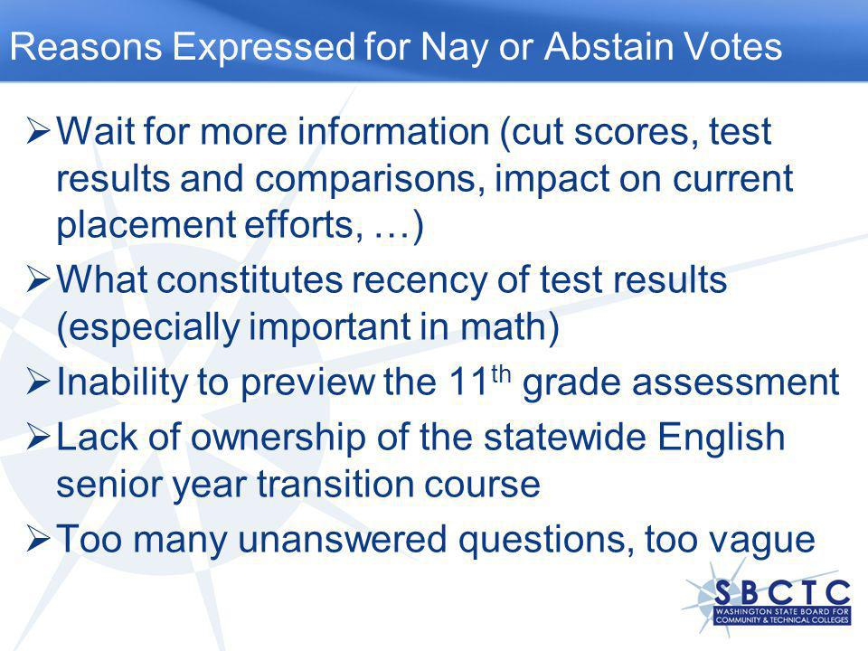  Wait for more information (cut scores, test results and comparisons, impact on current placement efforts, …)  What constitutes recency of test results (especially important in math)  Inability to preview the 11 th grade assessment  Lack of ownership of the statewide English senior year transition course  Too many unanswered questions, too vague Reasons Expressed for Nay or Abstain Votes