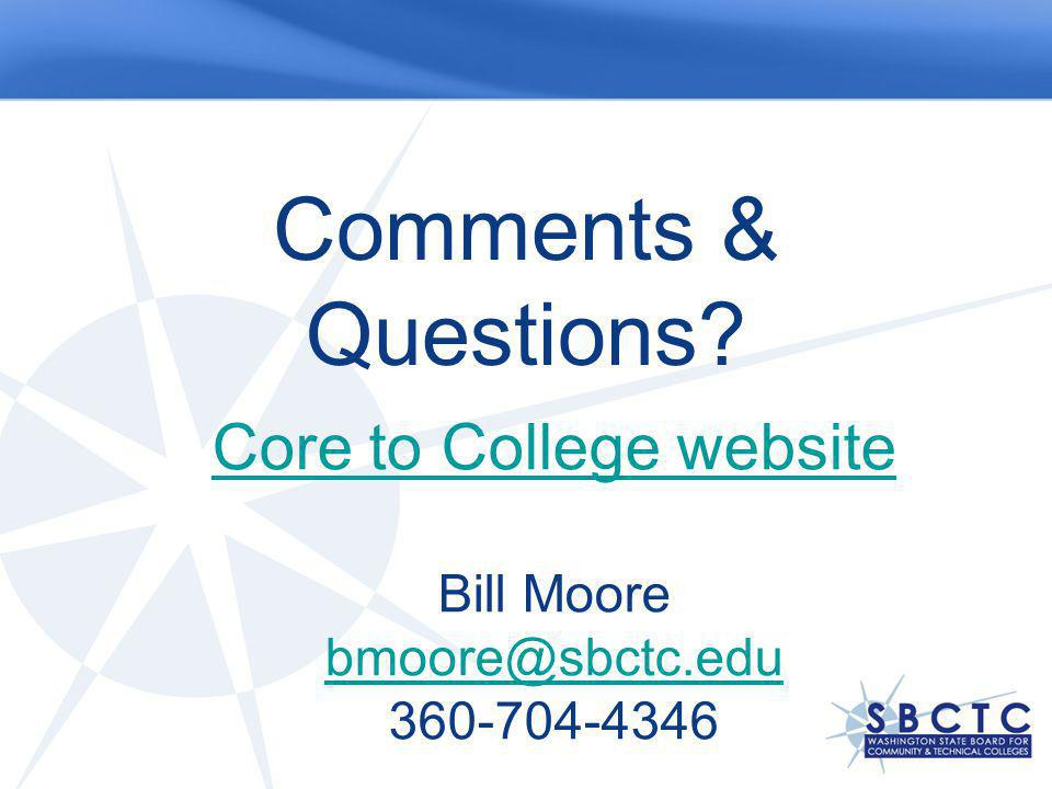 Comments & Questions? Core to College website Bill Moore bmoore@sbctc.edu 360-704-4346