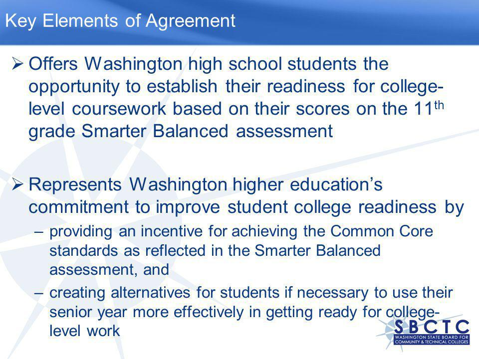  Offers Washington high school students the opportunity to establish their readiness for college- level coursework based on their scores on the 11 th grade Smarter Balanced assessment  Represents Washington higher education's commitment to improve student college readiness by –providing an incentive for achieving the Common Core standards as reflected in the Smarter Balanced assessment, and –creating alternatives for students if necessary to use their senior year more effectively in getting ready for college- level work Key Elements of Agreement