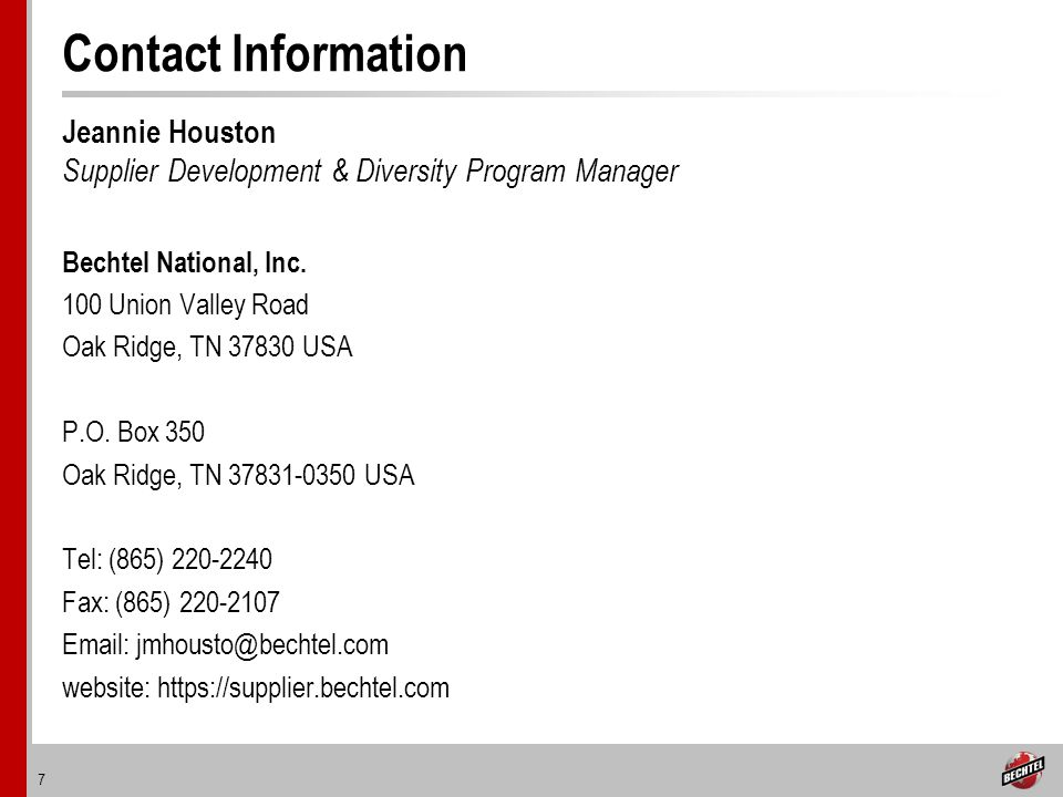 7 Contact Information Jeannie Houston Supplier Development & Diversity Program Manager Bechtel National, Inc.