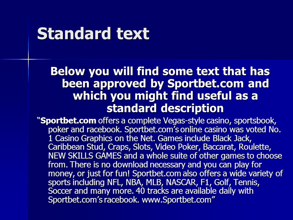 Standard text Below you will find some text that has been approved by Sportbet.com and which you might find useful as a standard description Sportbet.com offers a complete Vegas-style casino, sportsbook, poker and racebook.