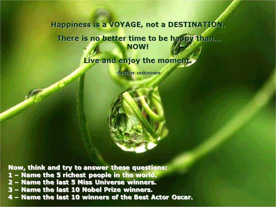 Happiness is a VOYAGE, not a DESTINATION.There is no better time to be happy than… NOW.