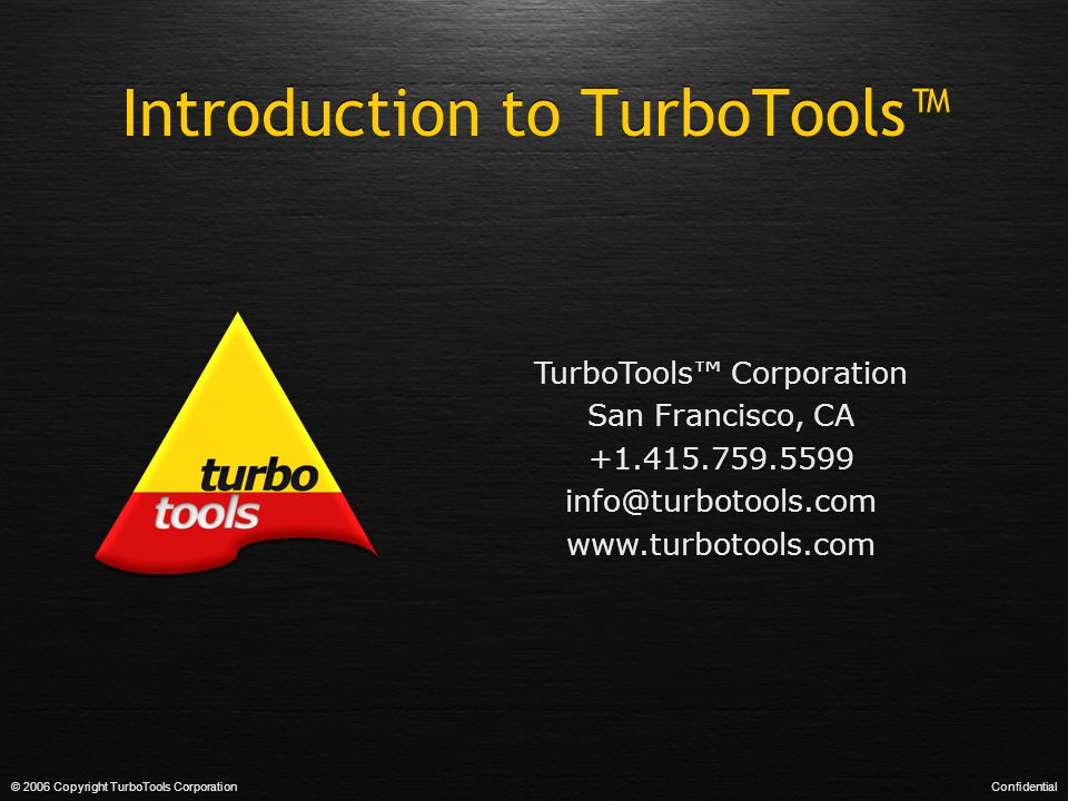 Introduction to TurboTools™ © 2006 Copyright TurboTools CorporationConfidential TurboTools™ Corporation San Francisco, CA +1.415.759.5599 info@turboto