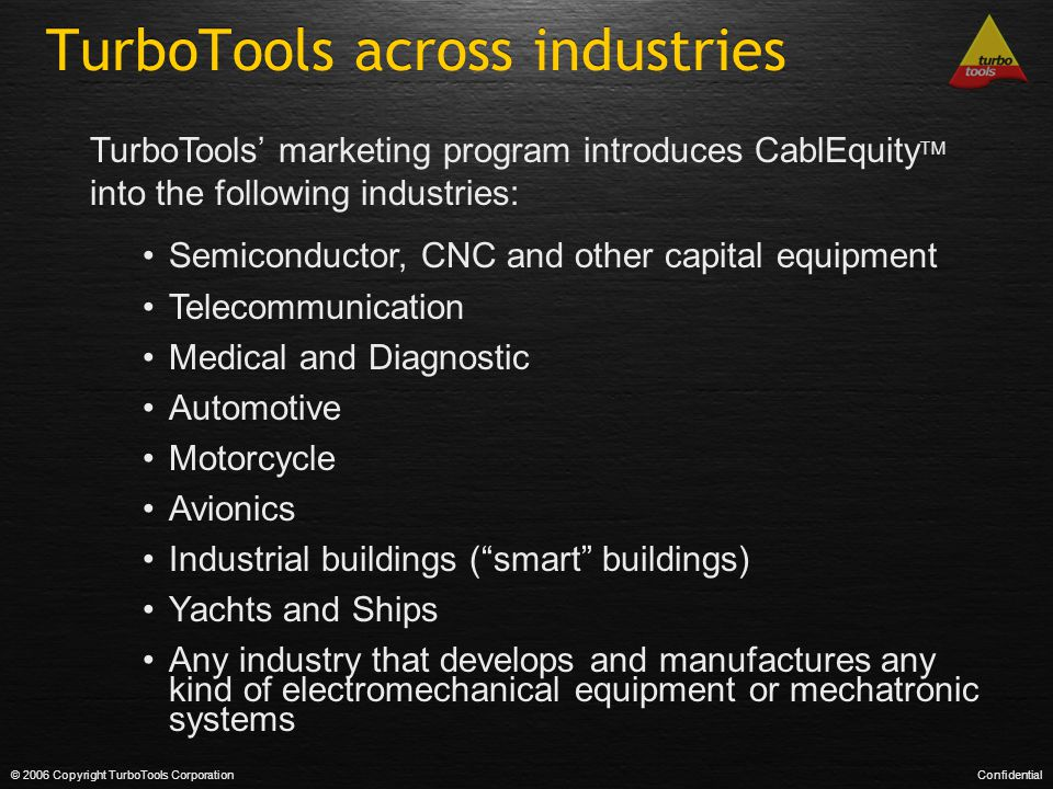 TurboTools across industries © 2006 Copyright TurboTools CorporationConfidential TurboTools' marketing program introduces CablEquity TM into the following industries: Semiconductor, CNC and other capital equipment Telecommunication Medical and Diagnostic Automotive Motorcycle Avionics Industrial buildings ( smart buildings) Yachts and Ships Any industry that develops and manufactures any kind of electromechanical equipment or mechatronic systems