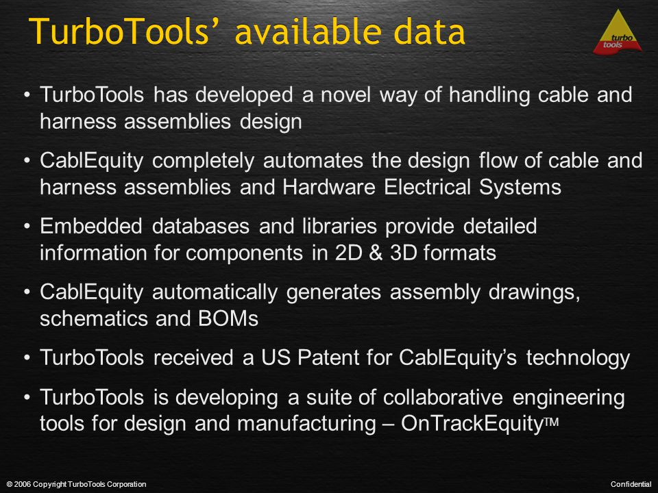 TurboTools' available data © 2006 Copyright TurboTools CorporationConfidential TurboTools has developed a novel way of handling cable and harness assemblies design CablEquity completely automates the design flow of cable and harness assemblies and Hardware Electrical Systems Embedded databases and libraries provide detailed information for components in 2D & 3D formats CablEquity automatically generates assembly drawings, schematics and BOMs TurboTools received a US Patent for CablEquity's technology TurboTools is developing a suite of collaborative engineering tools for design and manufacturing – OnTrackEquity TM