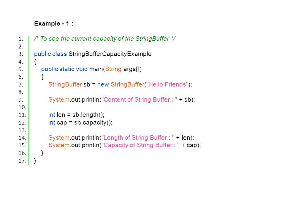 Example - 1 : /* To see the current capacity of the StringBuffer */ public class StringBufferCapacityExample { public static void main(String args[]) { StringBuffer sb = new StringBuffer( Hello Friends ); System.out.println( Content of String Buffer : + sb); int len = sb.length(); int cap = sb.capacity(); System.out.println( Length of String Buffer : + len); System.out.println( Capacity of String Buffer : + cap); } 1.