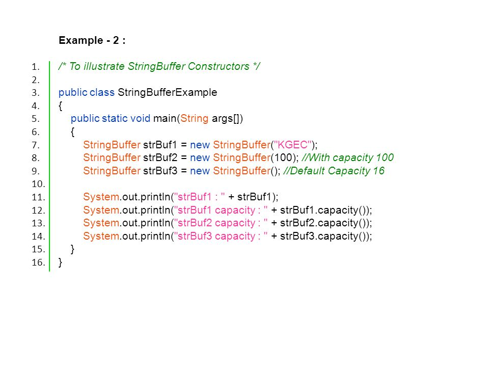 Example - 2 : /* To illustrate StringBuffer Constructors */ public class StringBufferExample { public static void main(String args[]) { StringBuffer strBuf1 = new StringBuffer( KGEC ); StringBuffer strBuf2 = new StringBuffer(100); //With capacity 100 StringBuffer strBuf3 = new StringBuffer(); //Default Capacity 16 System.out.println( strBuf1 : + strBuf1); System.out.println( strBuf1 capacity : + strBuf1.capacity()); System.out.println( strBuf2 capacity : + strBuf2.capacity()); System.out.println( strBuf3 capacity : + strBuf3.capacity()); } 1.