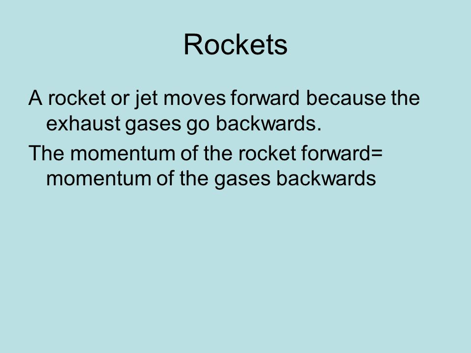 Rockets A rocket or jet moves forward because the exhaust gases go backwards.