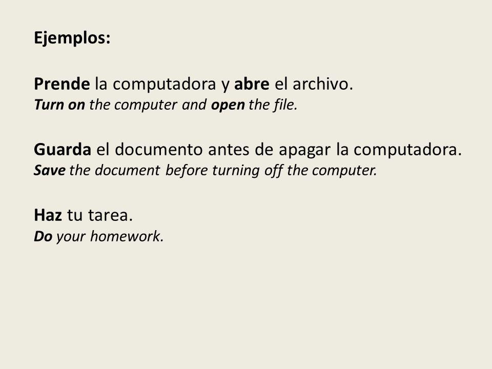 Ejemplos: Prende la computadora y abre el archivo.
