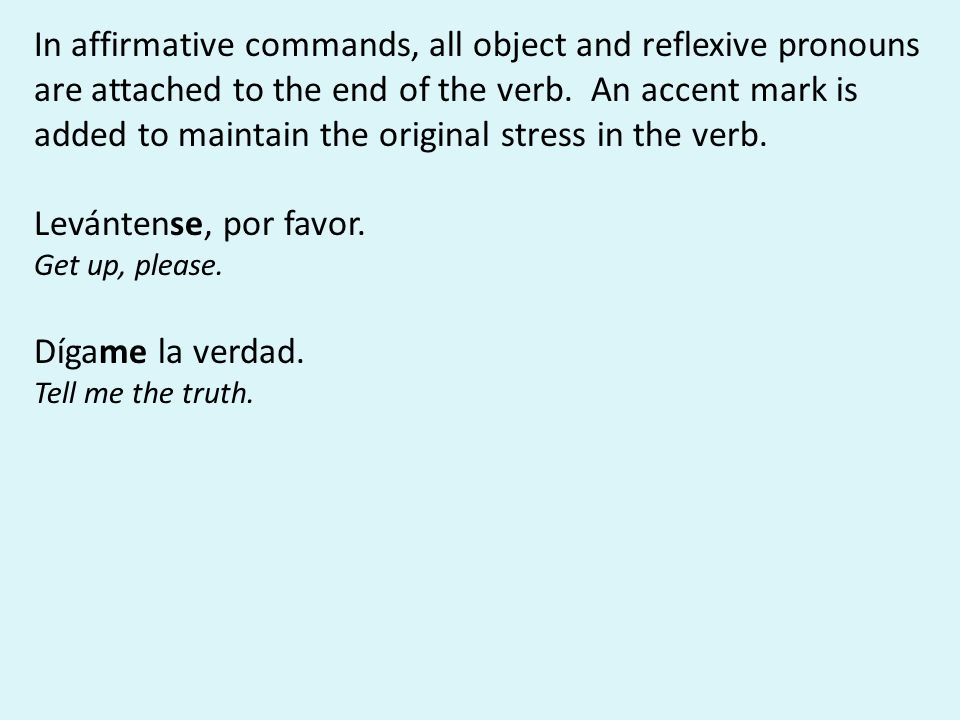 In affirmative commands, all object and reflexive pronouns are attached to the end of the verb. An accent mark is added to maintain the original stres