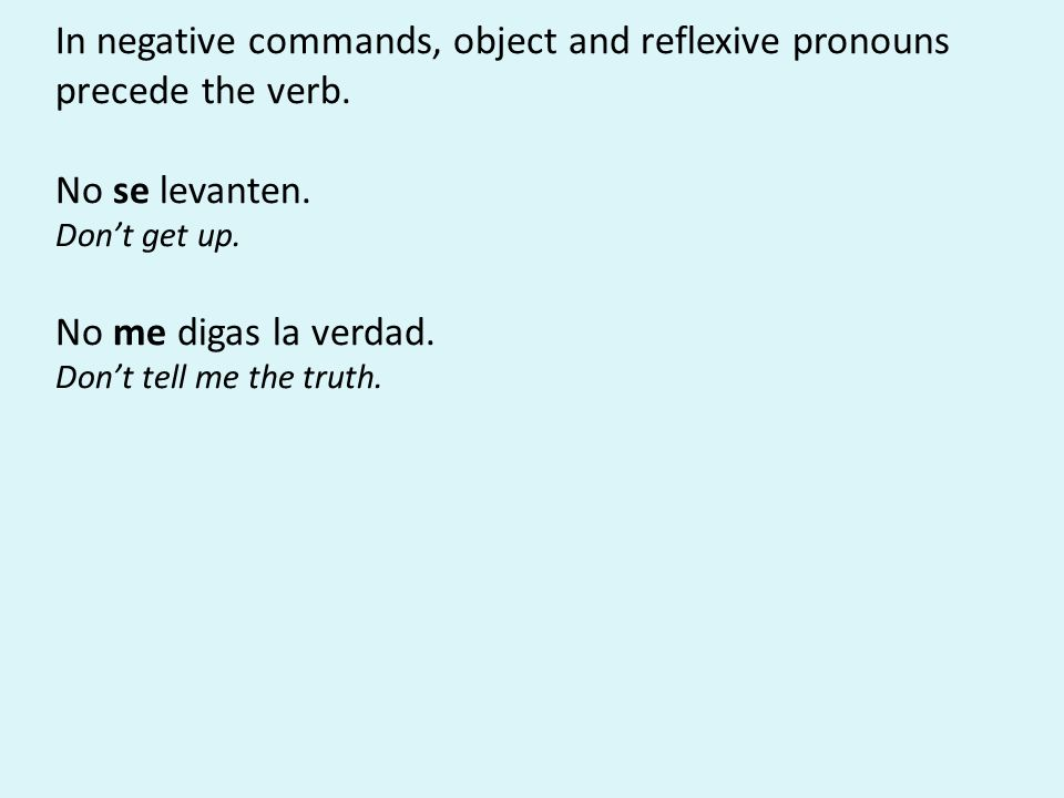 In negative commands, object and reflexive pronouns precede the verb. No se levanten. Don't get up. No me digas la verdad. Don't tell me the truth.