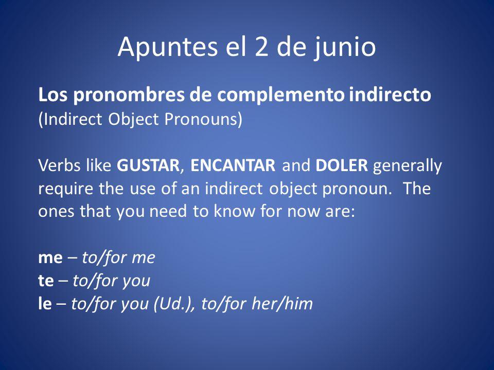 Apuntes el 2 de junio Los pronombres de complemento indirecto (Indirect Object Pronouns) Verbs like GUSTAR, ENCANTAR and DOLER generally require the u