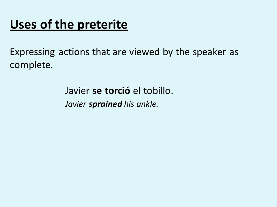 Uses of the preterite Expressing actions that are viewed by the speaker as complete.