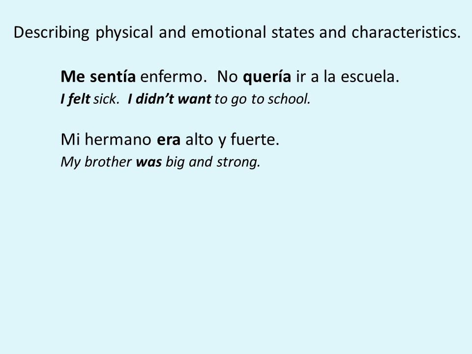 Describing physical and emotional states and characteristics. Me sentía enfermo. No quería ir a la escuela. I felt sick. I didn't want to go to school