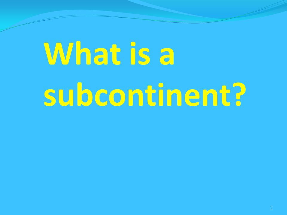 2 What is a subcontinent?