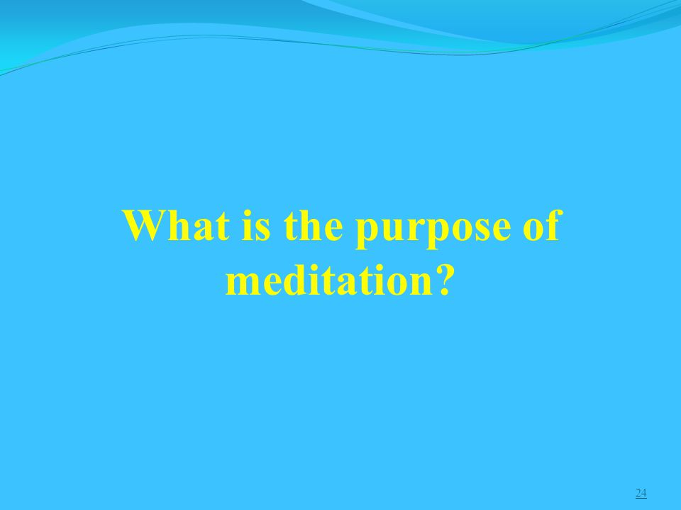 24 What is the purpose of meditation