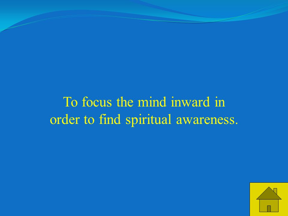 25 To focus the mind inward in order to find spiritual awareness.