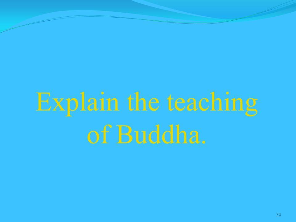 30 Explain the teaching of Buddha.