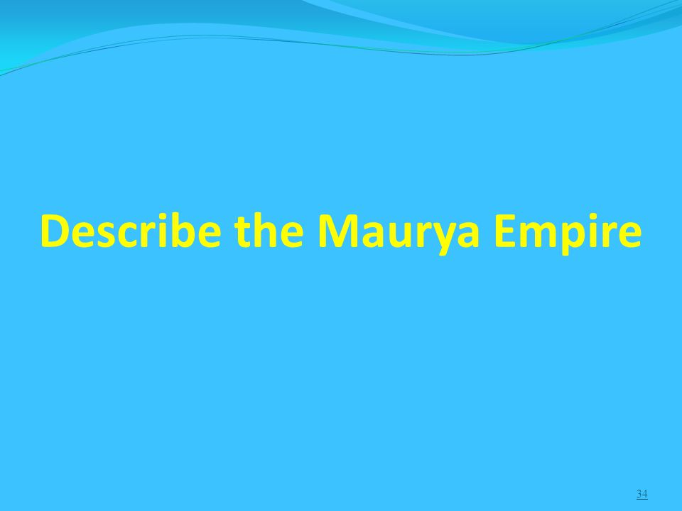 34 Describe the Maurya Empire