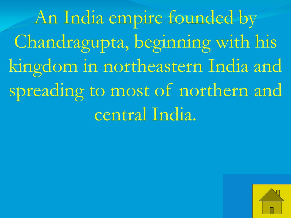 35 An India empire founded by Chandragupta, beginning with his kingdom in northeastern India and spreading to most of northern and central India.