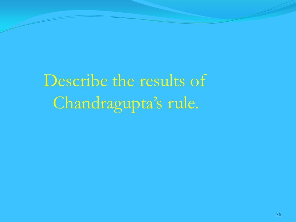 36 Describe the results of Chandragupta's rule.