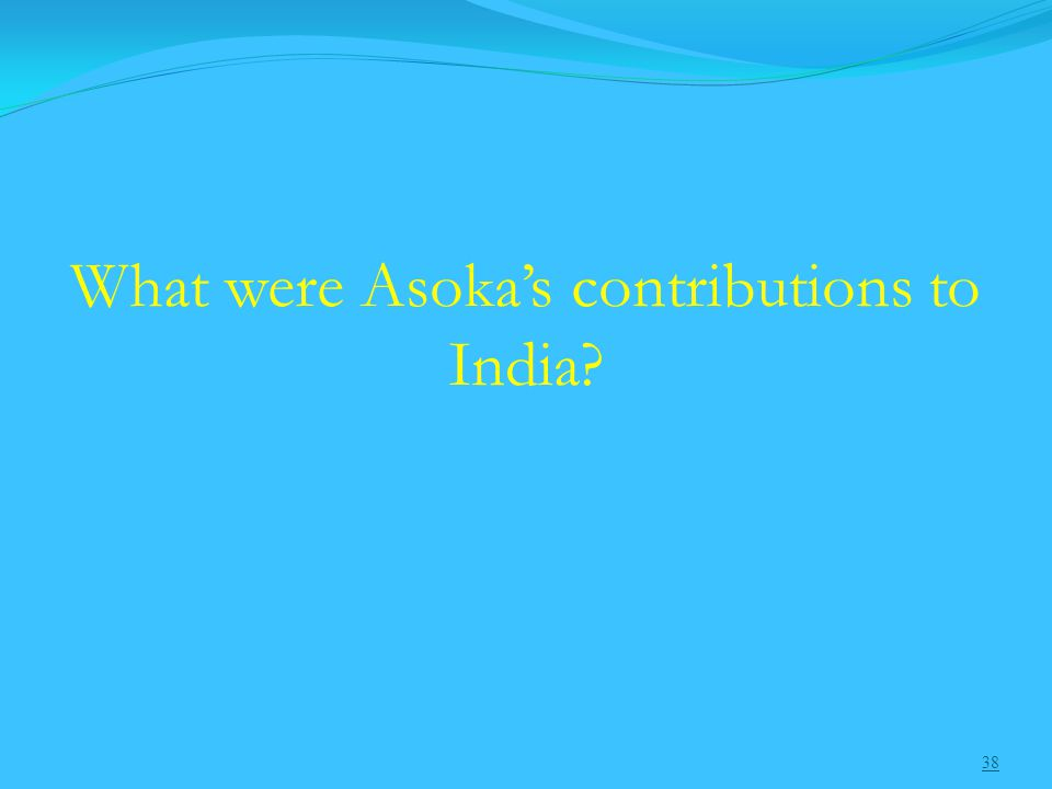 38 What were Asoka's contributions to India
