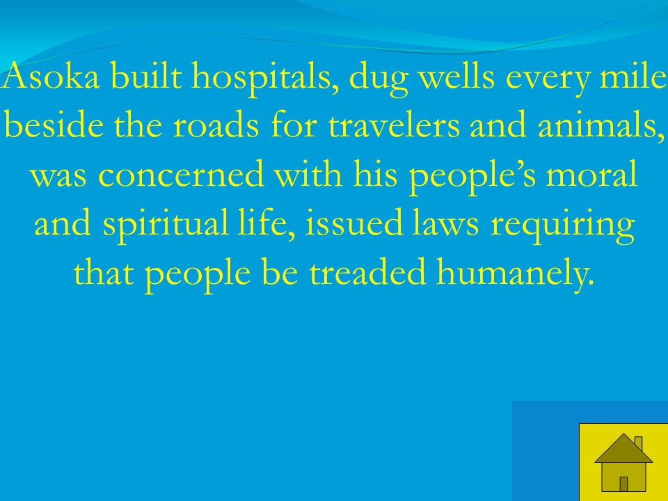 39 Asoka built hospitals, dug wells every mile beside the roads for travelers and animals, was concerned with his people's moral and spiritual life, issued laws requiring that people be treaded humanely.