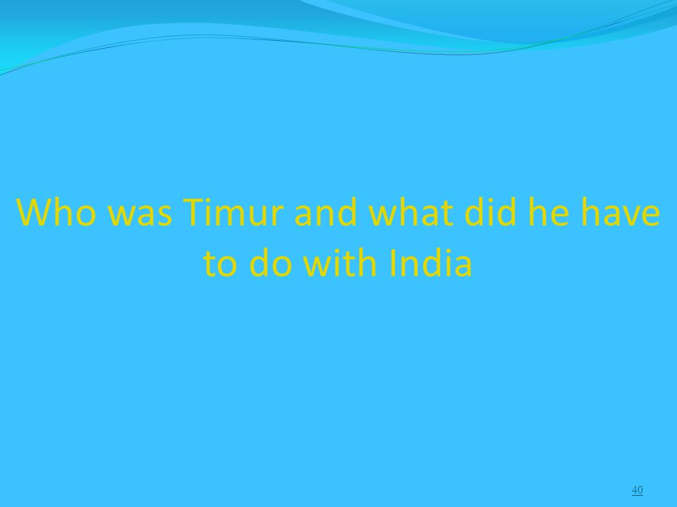 40 Who was Timur and what did he have to do with India