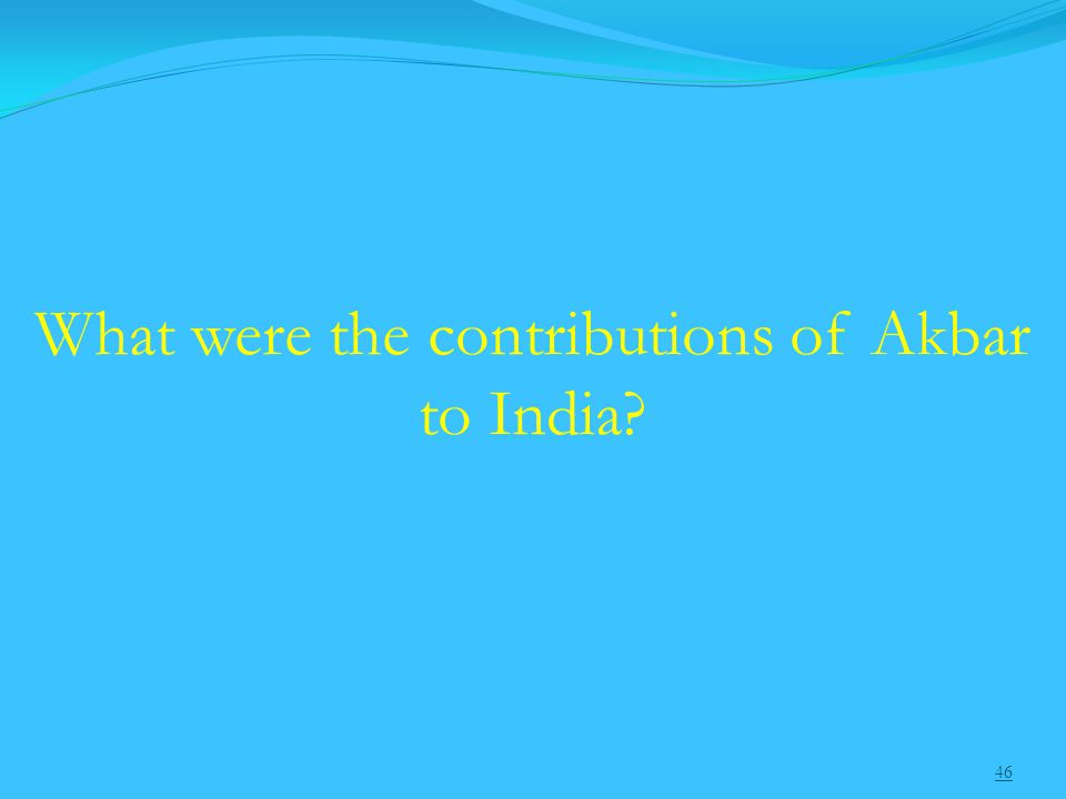 46 What were the contributions of Akbar to India