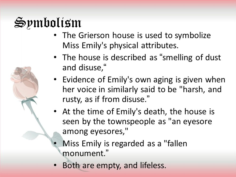 """Symbolism The Grierson house is used to symbolize Miss Emily's physical attributes. The house is described as """"smelling of dust and disuse,"""" Evidence"""