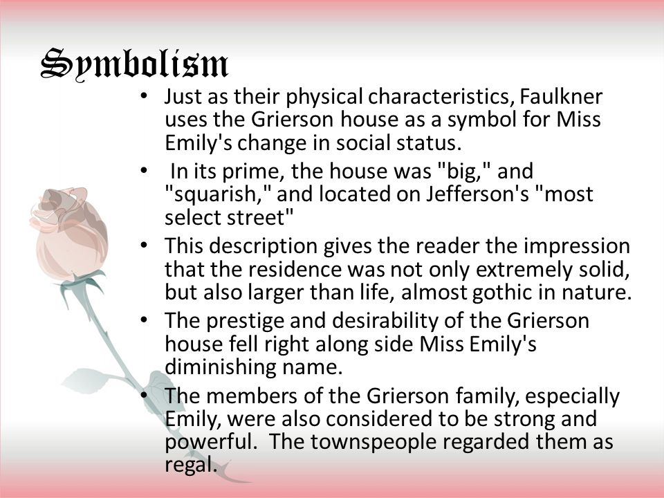Symbolism Just as their physical characteristics, Faulkner uses the Grierson house as a symbol for Miss Emily's change in social status. In its prime,