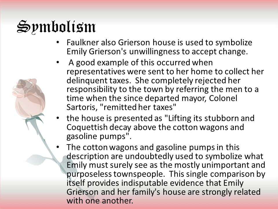 Symbolism Faulkner also Grierson house is used to symbolize Emily Grierson's unwillingness to accept change. A good example of this occurred when repr