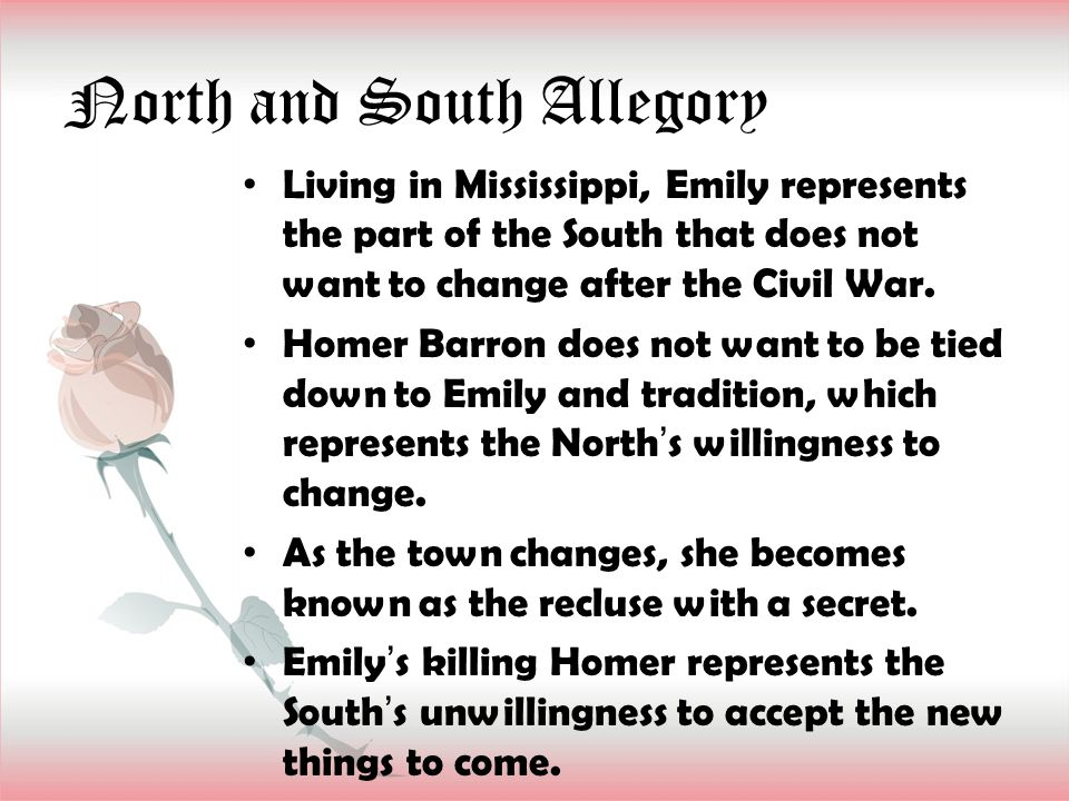 North and South Allegory Living in Mississippi, Emily represents the part of the South that does not want to change after the Civil War. Homer Barron