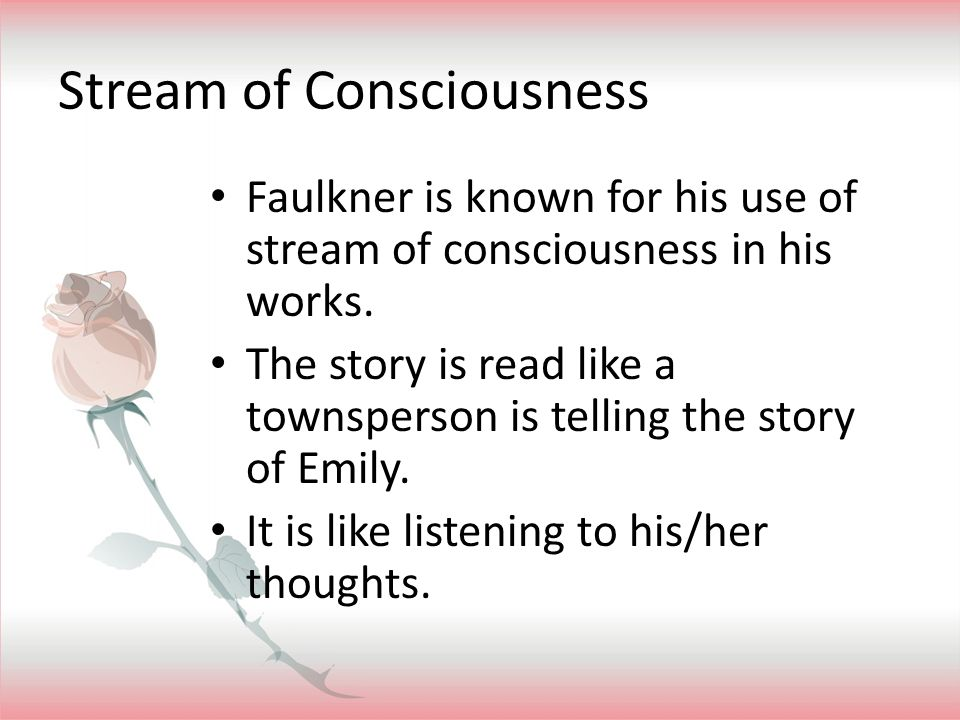 Stream of Consciousness Faulkner is known for his use of stream of consciousness in his works. The story is read like a townsperson is telling the sto