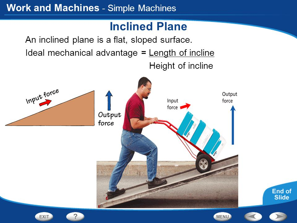 Work and Machines - Simple Machines Inclined Plane An inclined plane is a flat, sloped surface. Ideal mechanical advantage = Length of incline Height