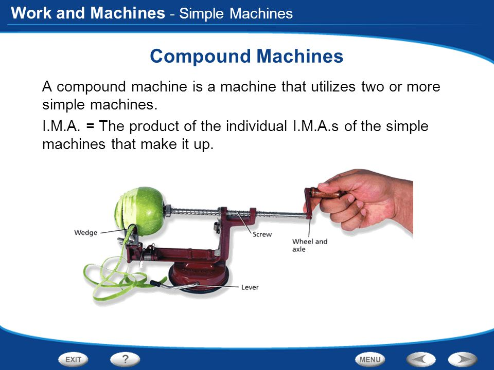 Work and Machines - Simple Machines Compound Machines A compound machine is a machine that utilizes two or more simple machines. I.M.A. = The product