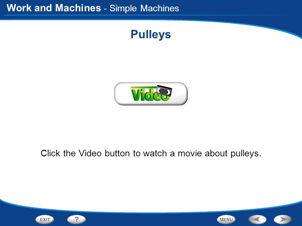 Work and Machines Pulleys Click the Video button to watch a movie about pulleys. - Simple Machines
