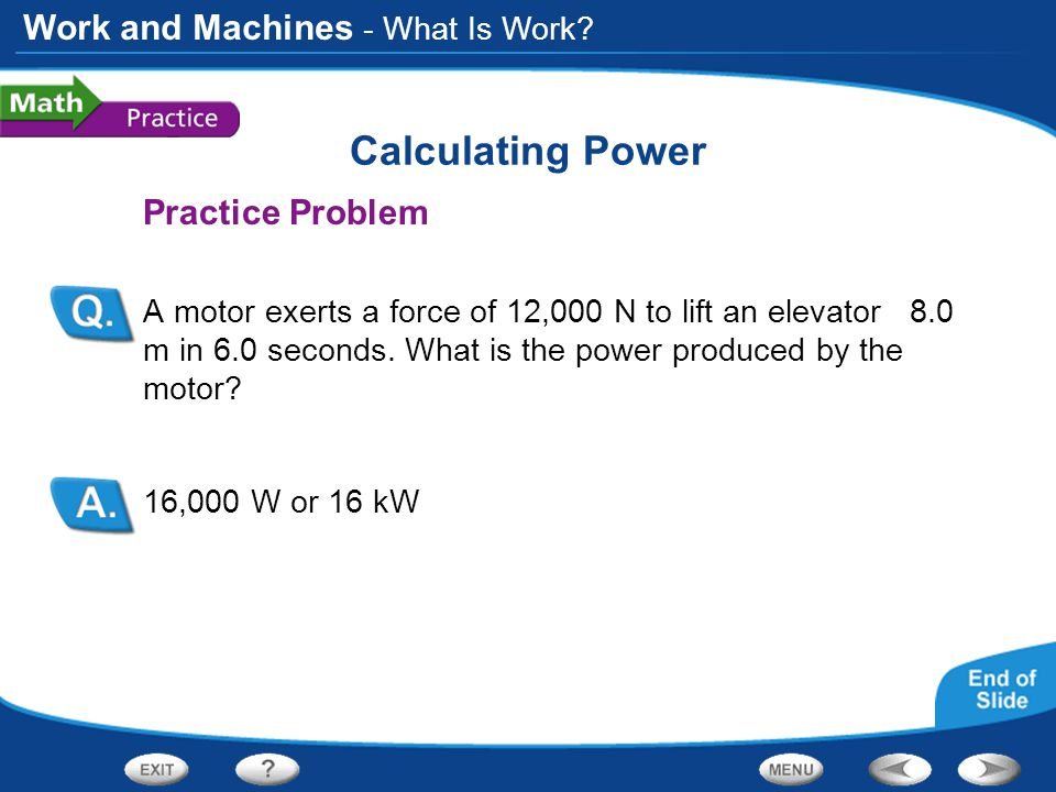 Work and Machines Calculating Power Practice Problem A motor exerts a force of 12,000 N to lift an elevator 8.0 m in 6.0 seconds. What is the power pr
