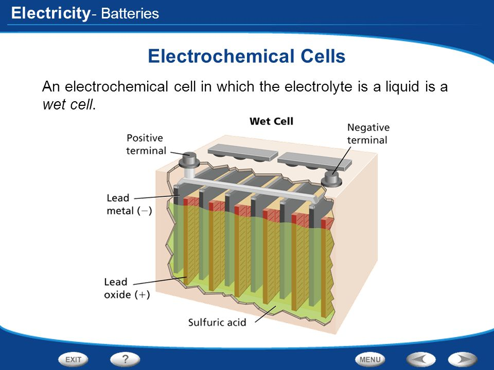 Electricity - Batteries Electrochemical Cells An electrochemical cell in which the electrolyte is a liquid is a wet cell.