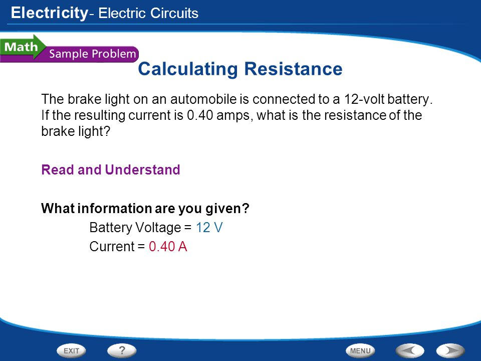 Electricity Calculating Resistance The brake light on an automobile is connected to a 12-volt battery. If the resulting current is 0.40 amps, what is