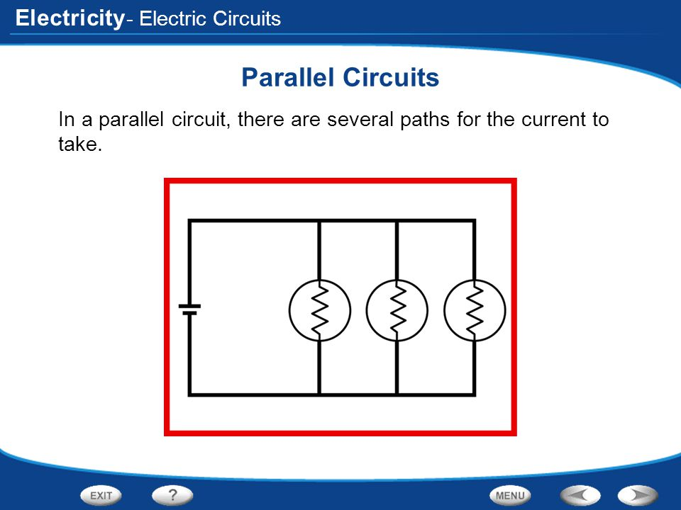 Electricity - Electric Circuits Parallel Circuits In a parallel circuit, there are several paths for the current to take.