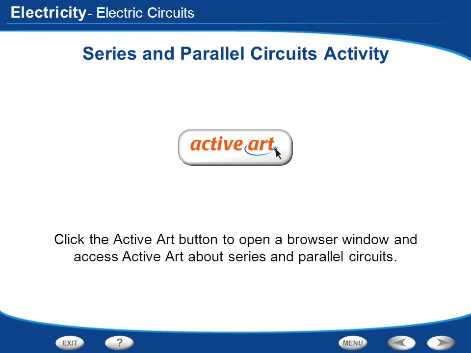 Electricity Series and Parallel Circuits Activity Click the Active Art button to open a browser window and access Active Art about series and parallel