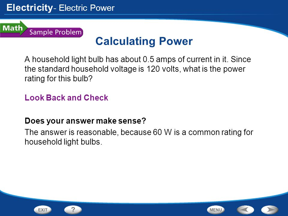Electricity Calculating Power A household light bulb has about 0.5 amps of current in it. Since the standard household voltage is 120 volts, what is t