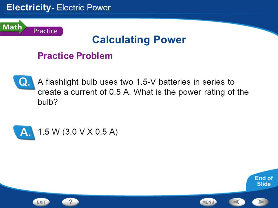 Electricity Calculating Power Practice Problem A flashlight bulb uses two 1.5-V batteries in series to create a current of 0.5 A. What is the power ra