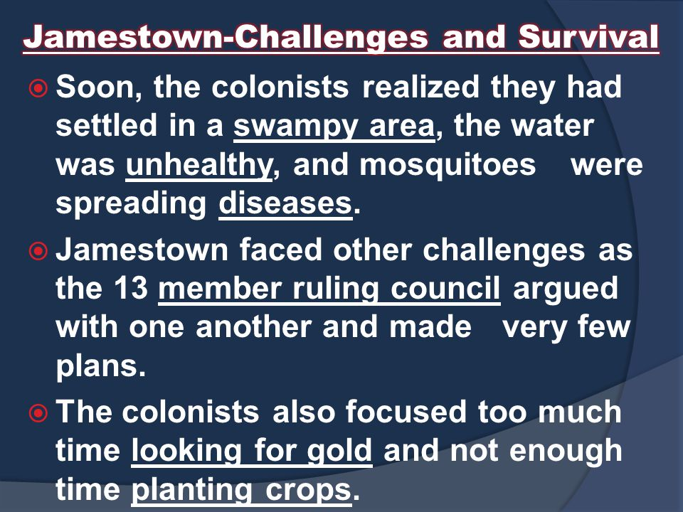  Soon, the colonists realized they had settled in a swampy area, the water was unhealthy, and mosquitoes were spreading diseases.