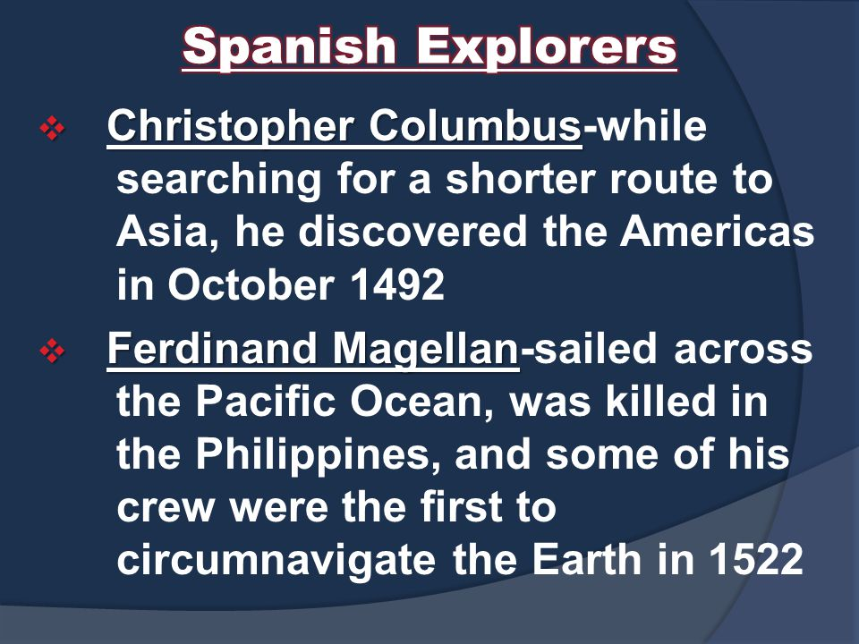  Christopher Columbus  Christopher Columbus-while searching for a shorter route to Asia, he discovered the Americas in October 1492  Ferdinand Magellan  Ferdinand Magellan-sailed across the Pacific Ocean, was killed in the Philippines, and some of his crew were the first to circumnavigate the Earth in 1522