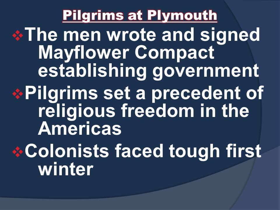 The men wrote and signed Mayflower Compact establishing government  Pilgrims set a precedent of religious freedom in the Americas  Colonists faced tough first winter