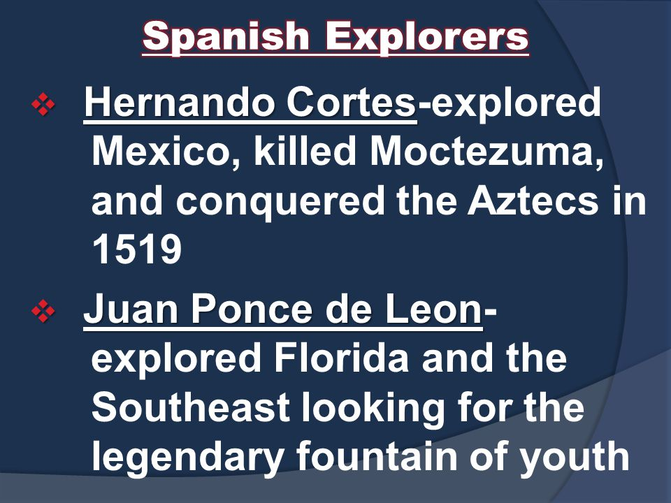 Hernando Cortes  Hernando Cortes-explored Mexico, killed Moctezuma, and conquered the Aztecs in 1519  Juan Ponce de Leon  Juan Ponce de Leon- explored Florida and the Southeast looking for the legendary fountain of youth